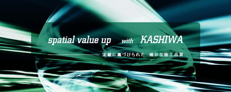 Spatial value up with KASHIWA. 実績に裏付けられた確かな施工品質